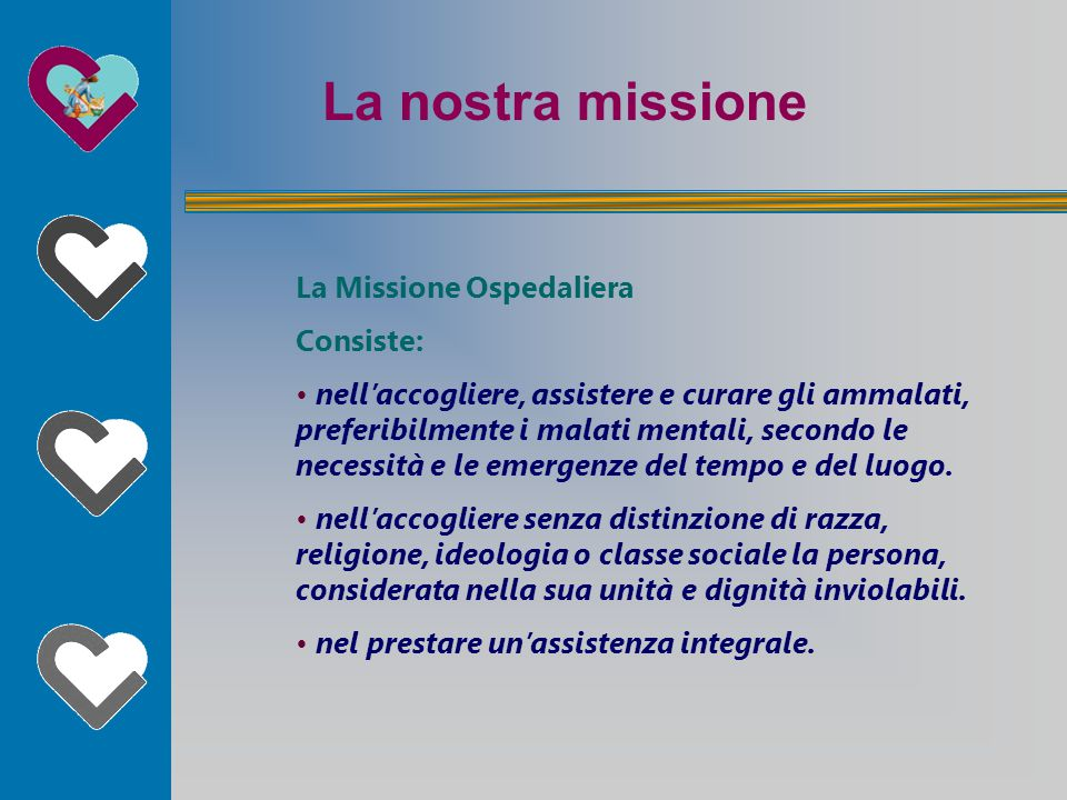 La nostra missione La Missione Ospedaliera Consiste: nell'accogliere, assistere e curare gli ammalati, preferibilmente i malati mentali, secondo le necessità e le emergenze del tempo e del luogo.