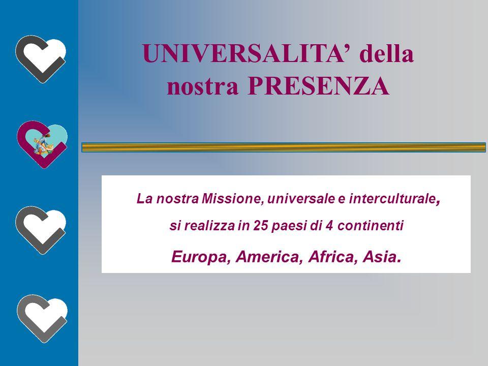 UNIVERSALITA' della nostra PRESENZA La nostra Missione, universale e interculturale, si realizza in 25 paesi di 4 continenti Europa, America, Africa, Asia.