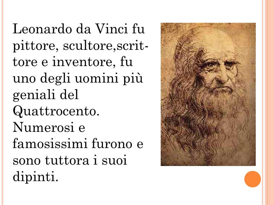 Leonardo da Vinci fu pittore, scultore,scrit- tore e inventore, fu uno degli uomini più geniali del Quattrocento. Numerosi e famosissimi furono e sono