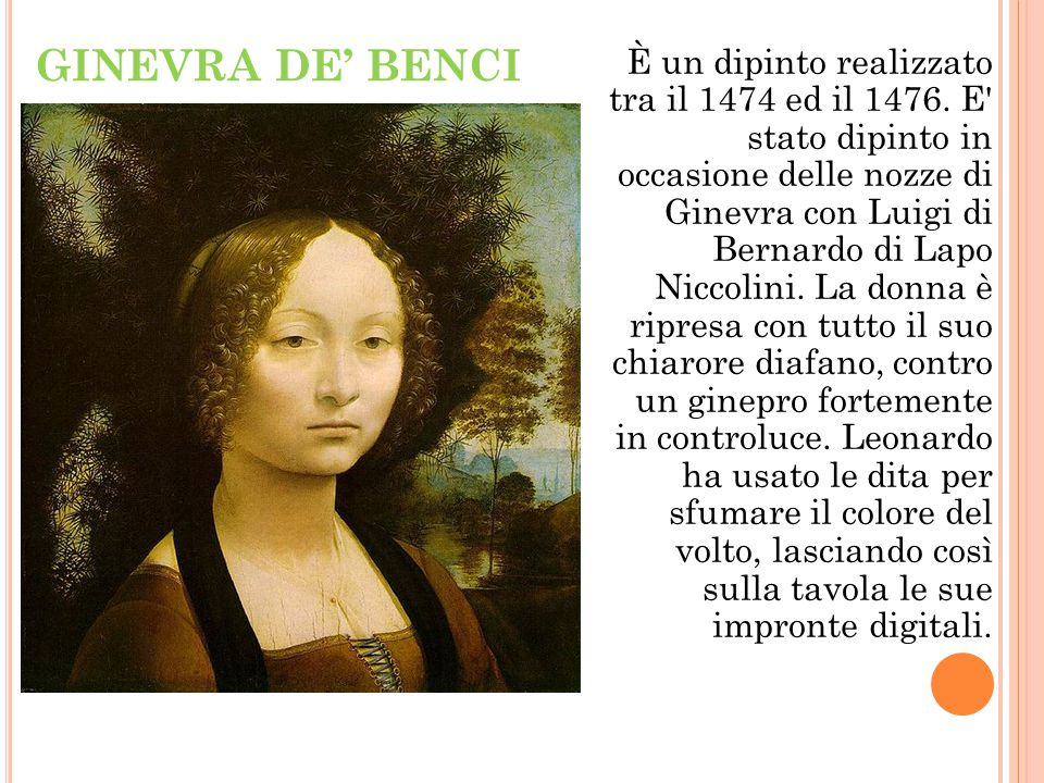 GINEVRA DE' BENCI È un dipinto realizzato tra il 1474 ed il 1476. E' stato dipinto in occasione delle nozze di Ginevra con Luigi di Bernardo di Lapo N