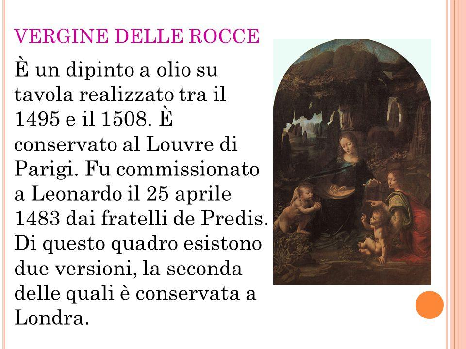 VERGINE DELLE ROCCE È un dipinto a olio su tavola realizzato tra il 1495 e il 1508. È conservato al Louvre di Parigi. Fu commissionato a Leonardo il 2