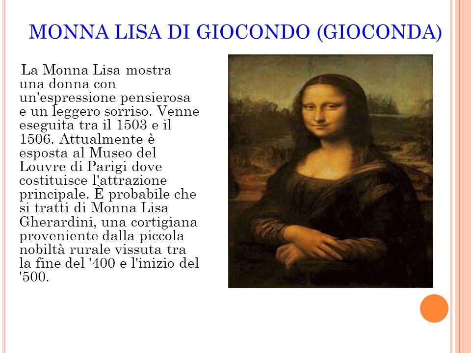 MONNA LISA DI GIOCONDO (GIOCONDA) La Monna Lisa mostra una donna con un'espressione pensierosa e un leggero sorriso. Venne eseguita tra il 1503 e il 1