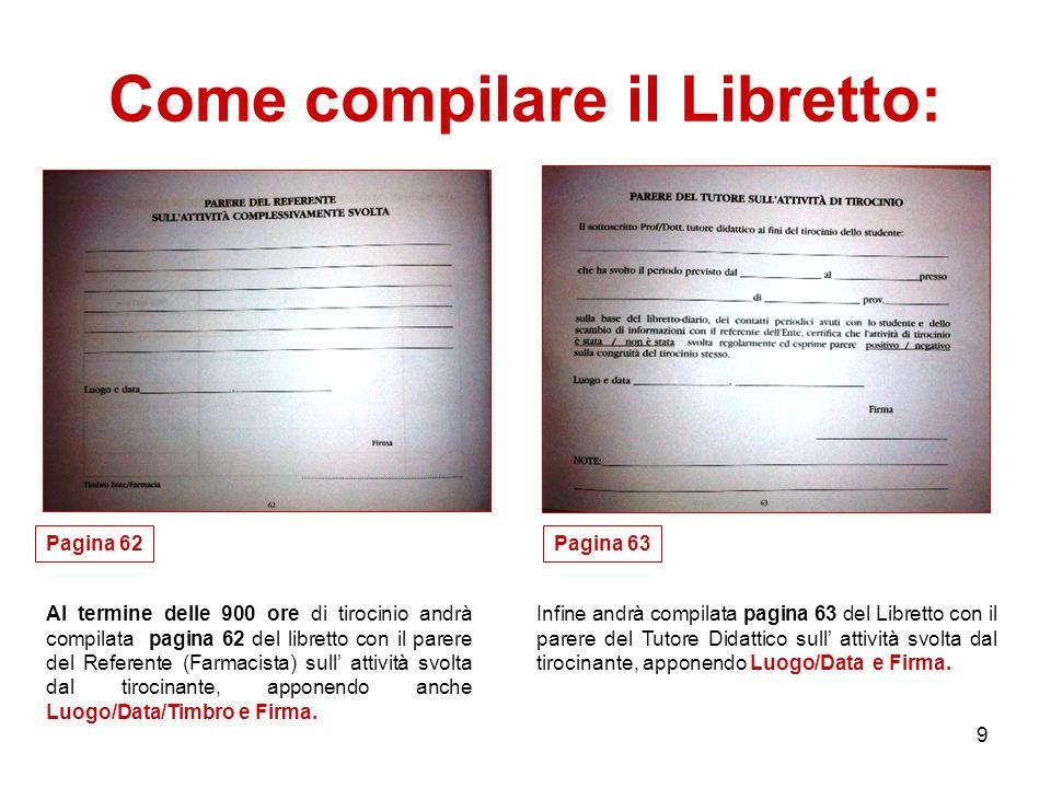 9 Come compilare il Libretto: Pagina 62 Infine andrà compilata pagina 63 del Libretto con il parere del Tutore Didattico sull' attività svolta dal tirocinante, apponendo Luogo/Data e Firma.