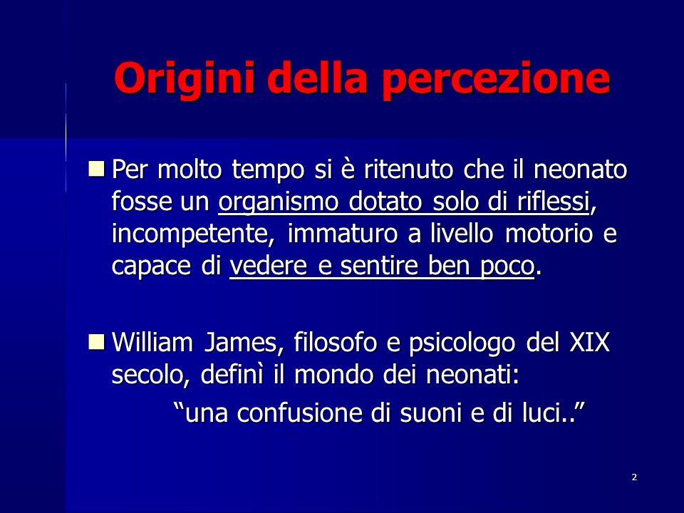 2 Origini della percezione Per molto tempo si è ritenuto che il neonato fosse un organismo dotato solo di riflessi, incompetente, immaturo a livello m