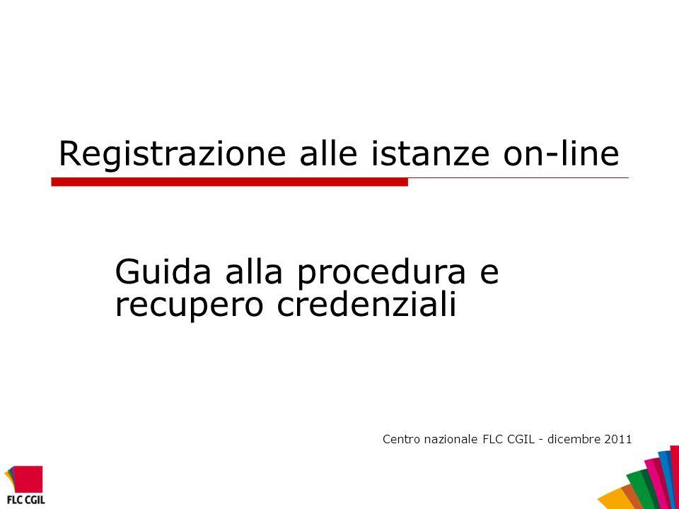 Registrazione alle istanze on-line Guida alla procedura e recupero credenziali Centro nazionale FLC CGIL - dicembre 2011
