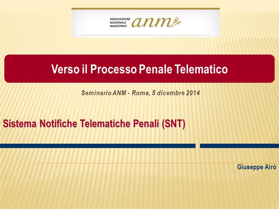 Giuseppe Airò Sistema Notifiche Telematiche Penali (SNT) Seminario ANM - Roma, 5 dicembre 2014 Verso il Processo Penale Telematico