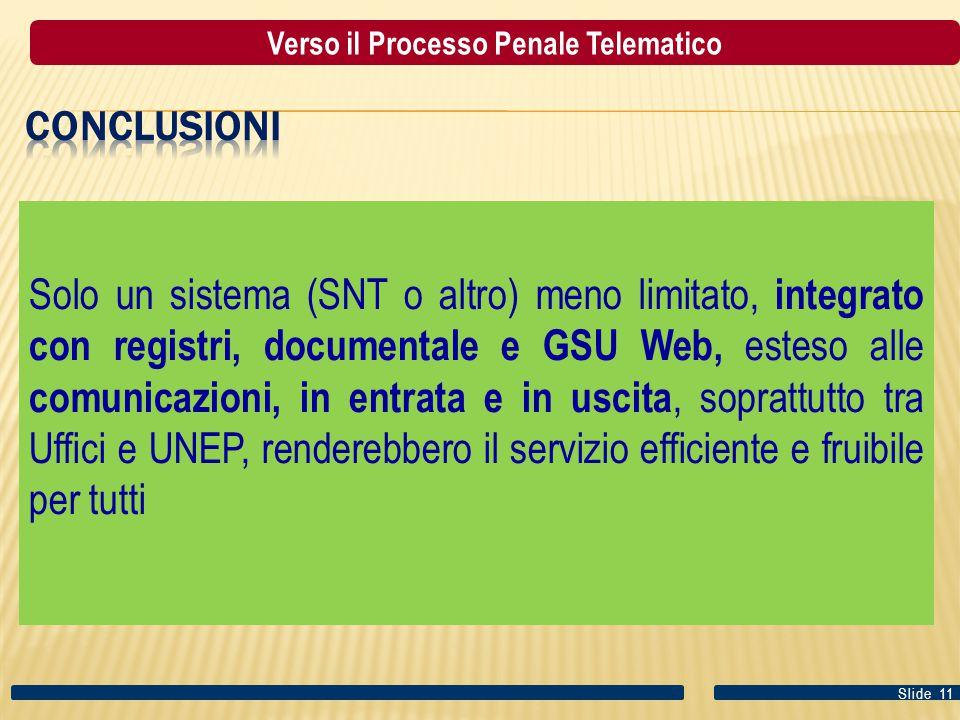 Solo un sistema (SNT o altro) meno limitato, integrato con registri, documentale e GSU Web, esteso alle comunicazioni, in entrata e in uscita, soprattutto tra Uffici e UNEP, renderebbero il servizio efficiente e fruibile per tutti Slide 11 Verso il Processo Penale Telematico