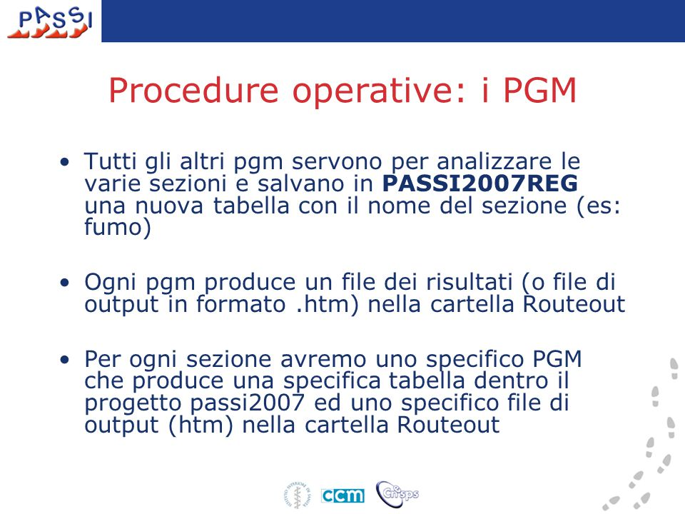 Procedure operative: i PGM Tutti gli altri pgm servono per analizzare le varie sezioni e salvano in PASSI2007REG una nuova tabella con il nome del sezione (es: fumo) Ogni pgm produce un file dei risultati (o file di output in formato.htm) nella cartella Routeout Per ogni sezione avremo uno specifico PGM che produce una specifica tabella dentro il progetto passi2007 ed uno specifico file di output (htm) nella cartella Routeout