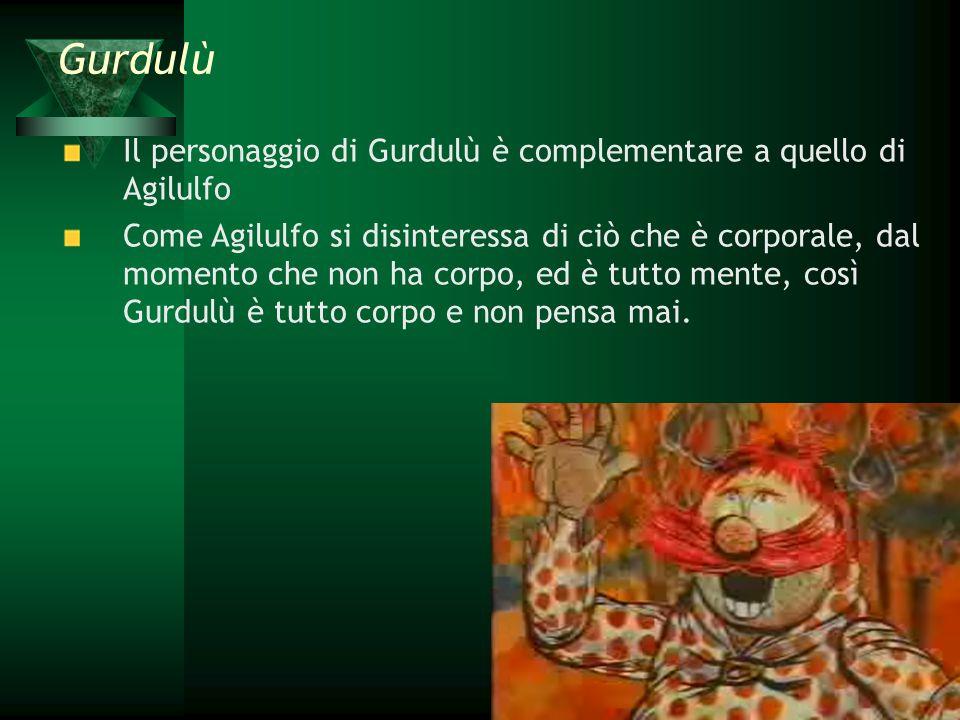Il personaggio di Gurdulù è complementare a quello di Agilulfo Come Agilulfo si disinteressa di ciò che è corporale, dal momento che non ha corpo, ed