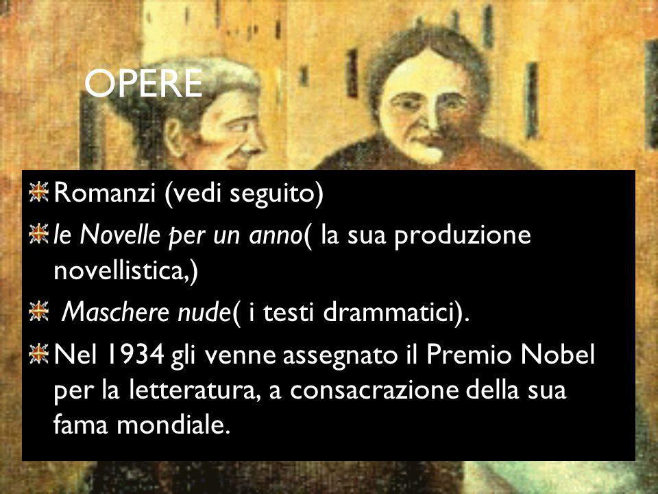 OPERE Romanzi (vedi seguito) le Novelle per un anno( la sua produzione novellistica,) Maschere nude( i testi drammatici). Nel 1934 gli venne assegnato
