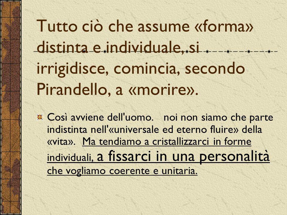 Tutto ciò che assume «forma» distinta e individuale, si irrigidisce, comincia, secondo Pirandello, a «morire». Così avviene dell'uomo. noi non siamo c