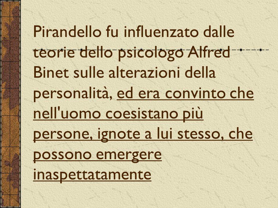 Pirandello fu influenzato dalle teorie dello psicologo Alfred Binet sulle alterazioni della personalità, ed era convinto che nell'uomo coesistano più