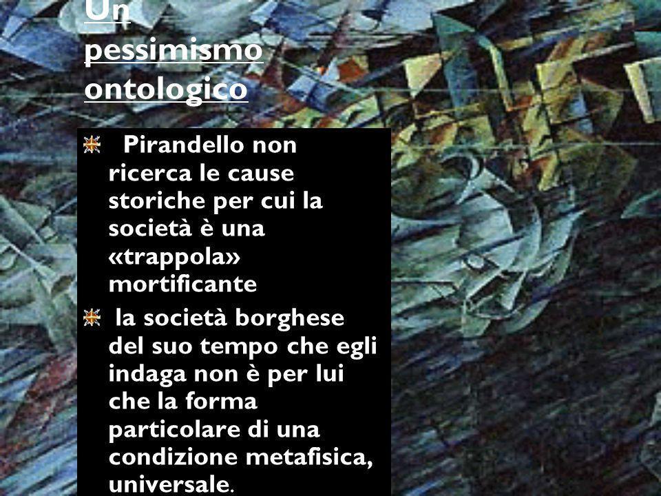 Un pessimismo ontologico Pirandello non ricerca le cause storiche per cui la società è una «trappola» mortificante la società borghese del suo tempo c