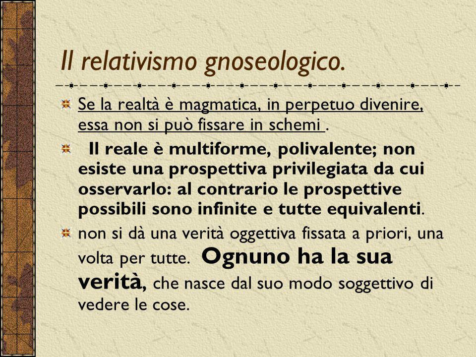 Il relativismo gnoseologico. Se la realtà è magmatica, in perpetuo divenire, essa non si può fissare in schemi. Il reale è multiforme, polivalente; no