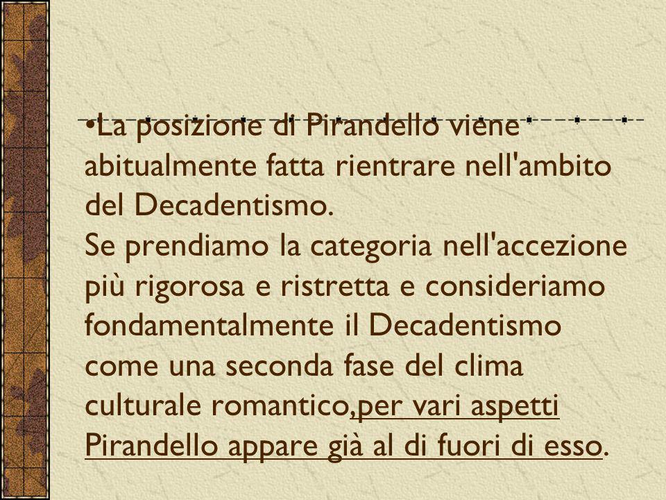 La posizione di Pirandello viene abitualmente fatta rientrare nell'ambito del Decadentismo. Se prendiamo la categoria nell'accezione più rigorosa e ri
