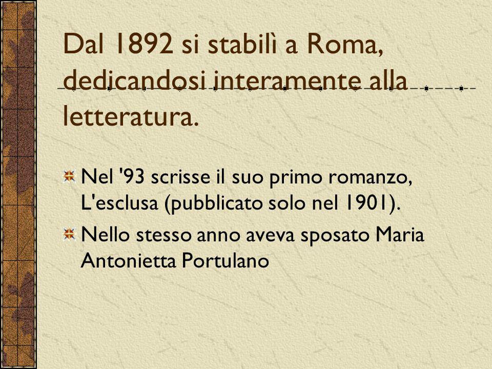 Dal 1892 si stabilì a Roma, dedicandosi interamente alla letteratura. Nel '93 scrisse il suo primo romanzo, L'esclusa (pubblicato solo nel 1901). Nell