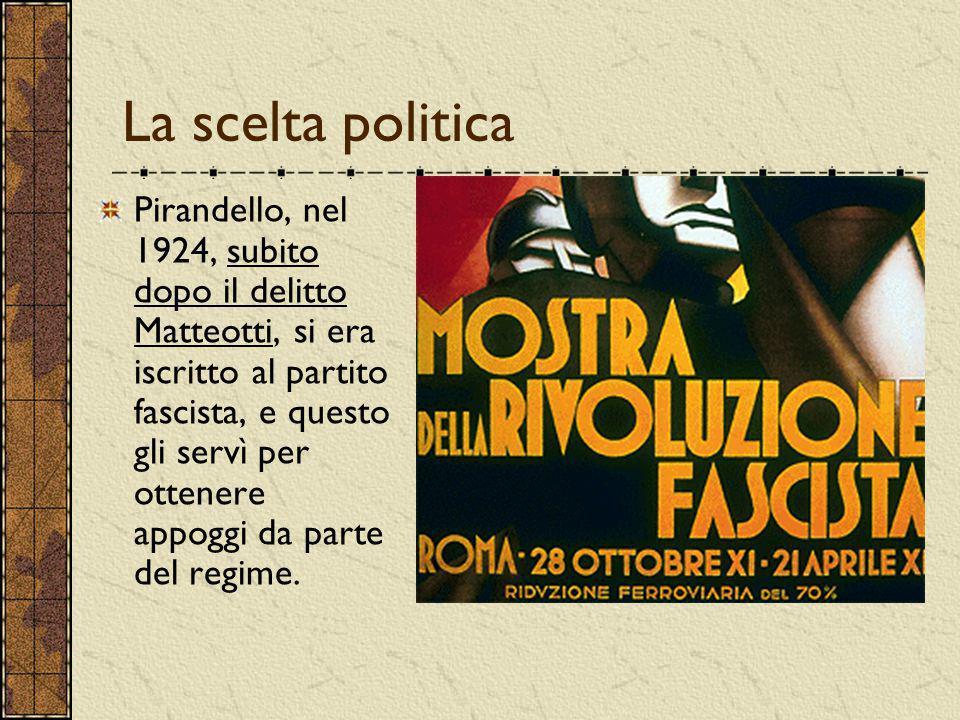 La scelta politica Pirandello, nel 1924, subito dopo il delitto Matteotti, si era iscritto al partito fascista, e questo gli servì per ottenere appogg