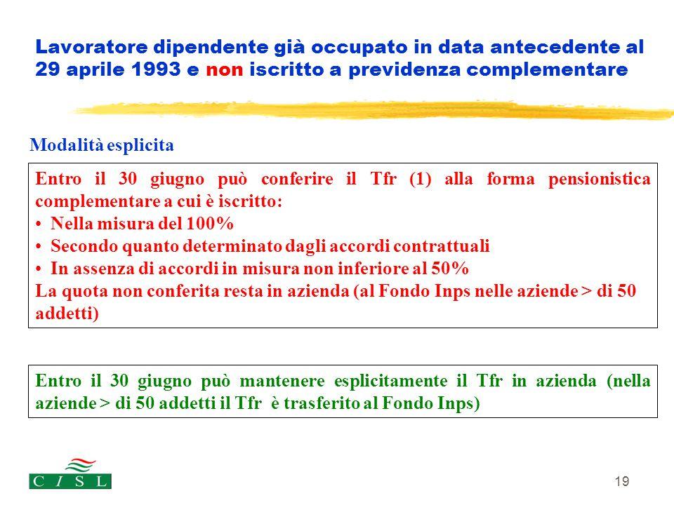 19 Lavoratore dipendente già occupato in data antecedente al 29 aprile 1993 e non iscritto a previdenza complementare Entro il 30 giugno può mantenere