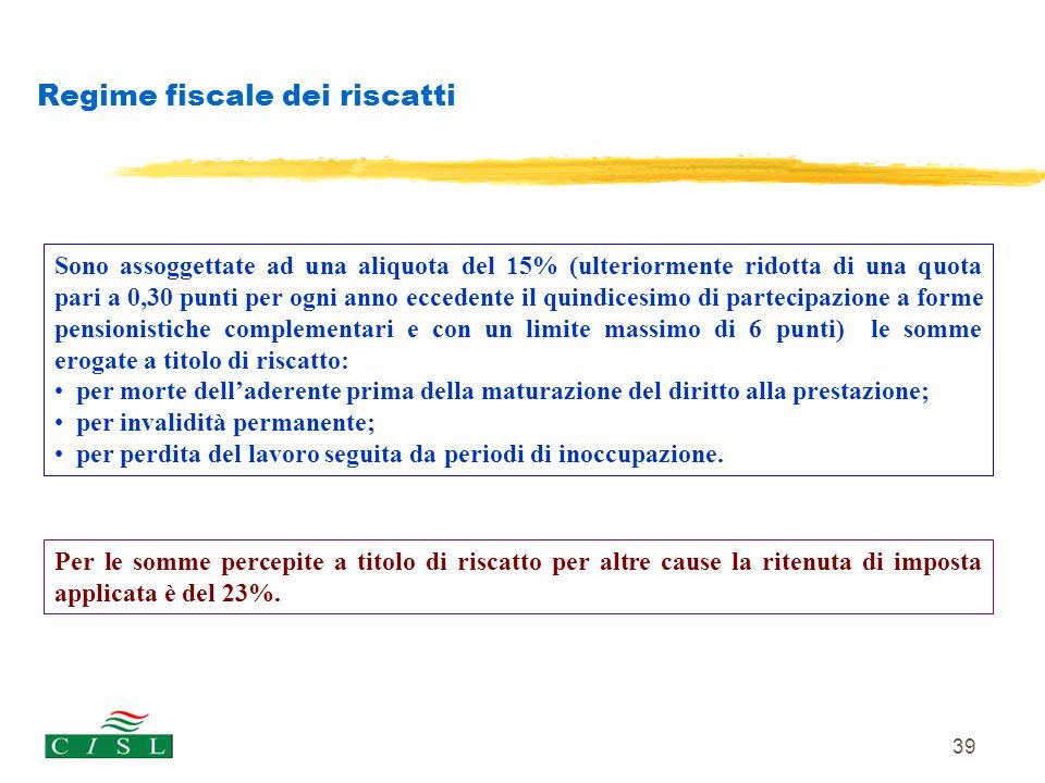 39 Regime fiscale dei riscatti Sono assoggettate ad una aliquota del 15% (ulteriormente ridotta di una quota pari a 0,30 punti per ogni anno eccedente