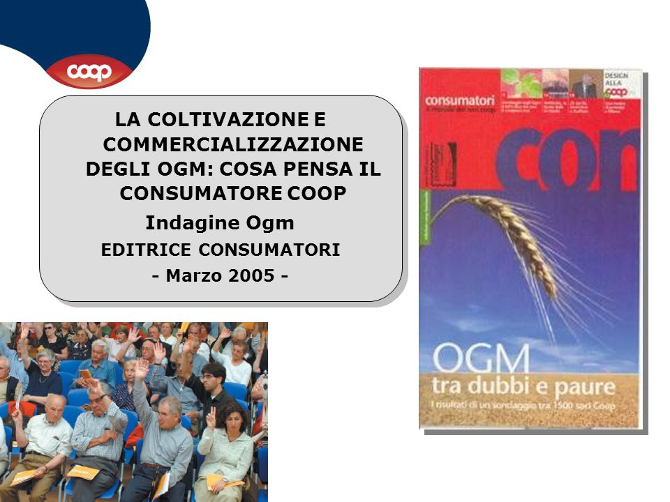 LA COLTIVAZIONE E COMMERCIALIZZAZIONE DEGLI OGM: COSA PENSA IL CONSUMATORE COOP Indagine Ogm EDITRICE CONSUMATORI - Marzo 2005 - LA COLTIVAZIONE E COM