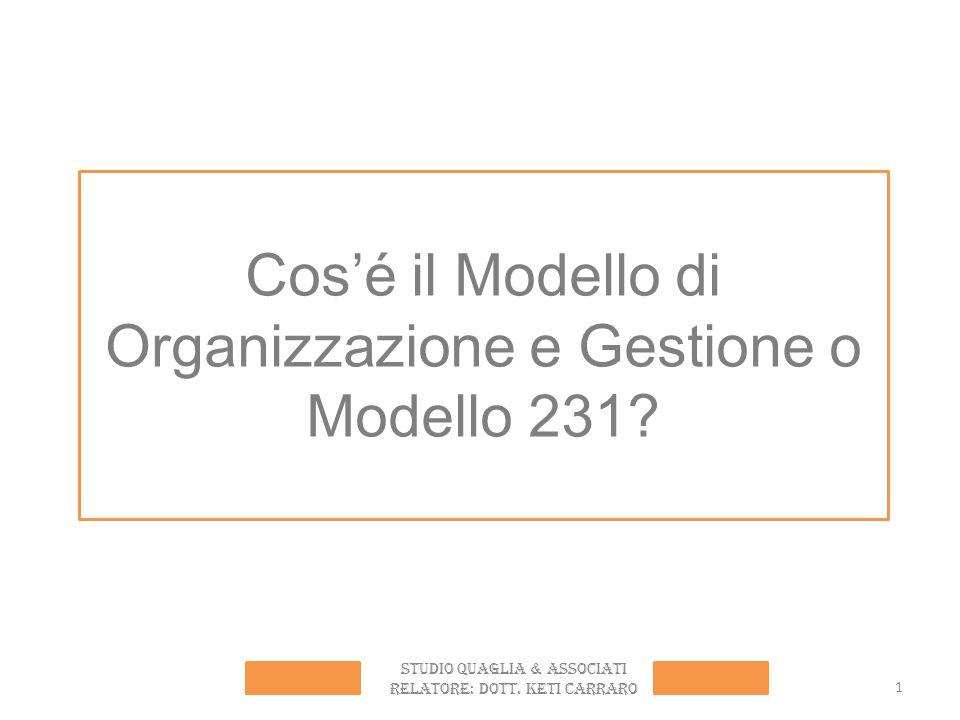 1 Cos'é il Modello di Organizzazione e Gestione o Modello 231? STUDIO QUAGLIA & ASSOCIATI RELATORE: Dott. Keti carraro