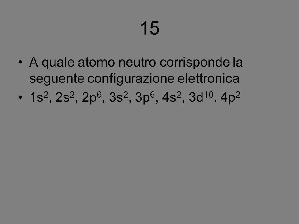 15 A quale atomo neutro corrisponde la seguente configurazione elettronica 1s 2, 2s 2, 2p 6, 3s 2, 3p 6, 4s 2, 3d 10. 4p 2
