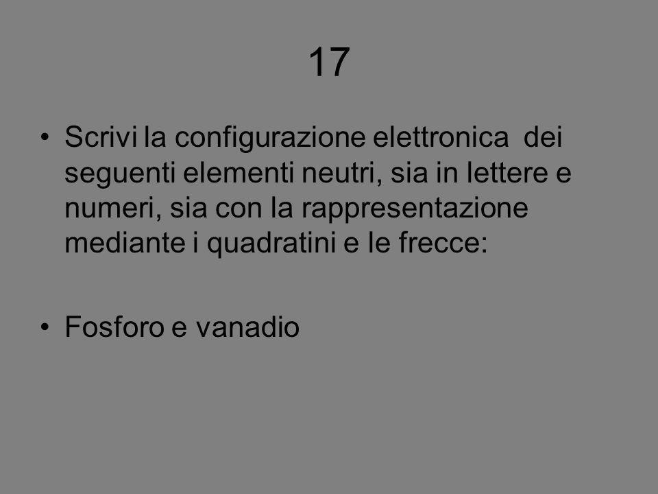 17 Scrivi la configurazione elettronica dei seguenti elementi neutri, sia in lettere e numeri, sia con la rappresentazione mediante i quadratini e le