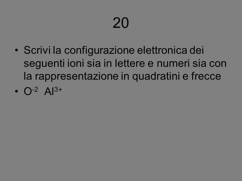 Scrivi la configurazione elettronica dei seguenti ioni sia in lettere e numeri sia con la rappresentazione in quadratini e frecce O -2 Al 3+ 20