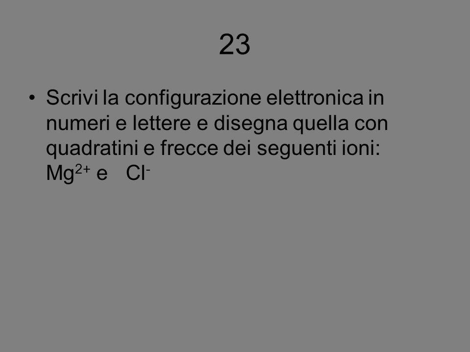 23 Scrivi la configurazione elettronica in numeri e lettere e disegna quella con quadratini e frecce dei seguenti ioni: Mg 2+ e Cl -