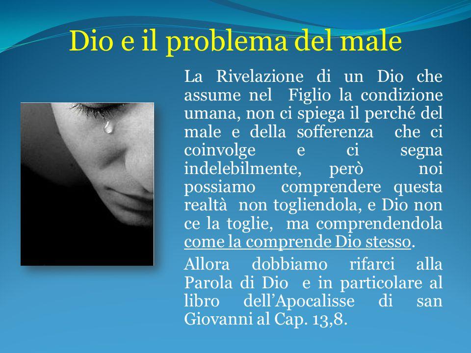 Dio e il problema del male La Rivelazione di un Dio che assume nel Figlio la condizione umana, non ci spiega il perché del male e della sofferenza che