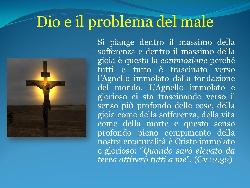 Dio e il problema del male Si piange dentro il massimo della sofferenza e dentro il massimo della gioia è questa la commozione perché tutti e tutto è