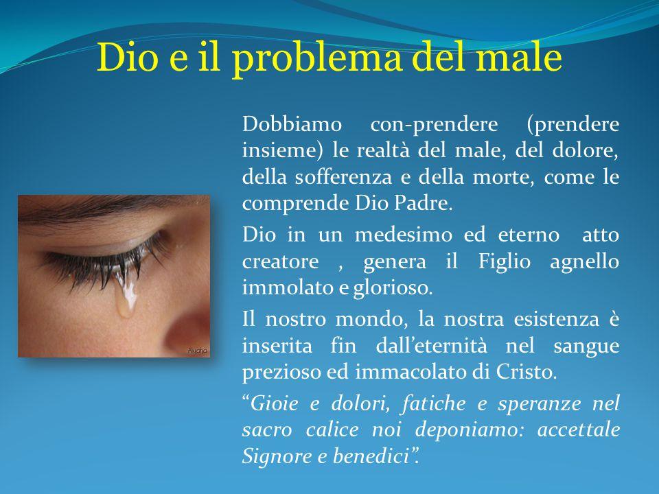 Dio e il problema del male Dobbiamo con-prendere (prendere insieme) le realtà del male, del dolore, della sofferenza e della morte, come le comprende