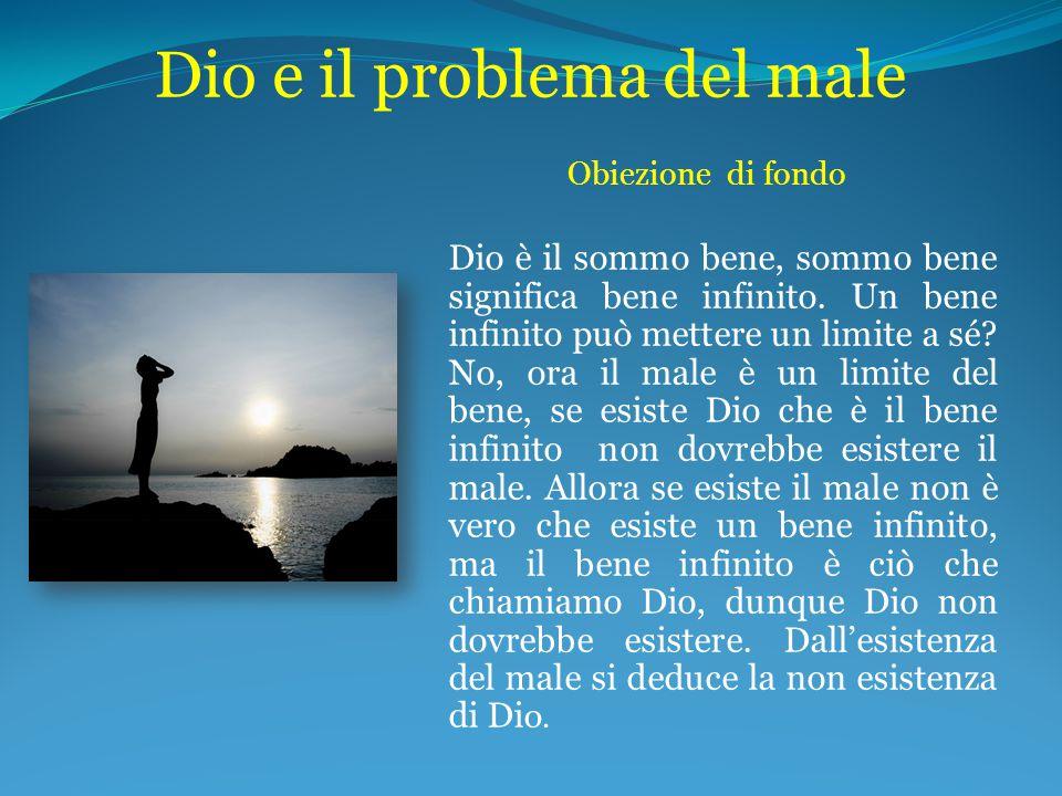 Dio e il problema del male Obiezione di fondo Dio è il sommo bene, sommo bene significa bene infinito. Un bene infinito può mettere un limite a sé? No