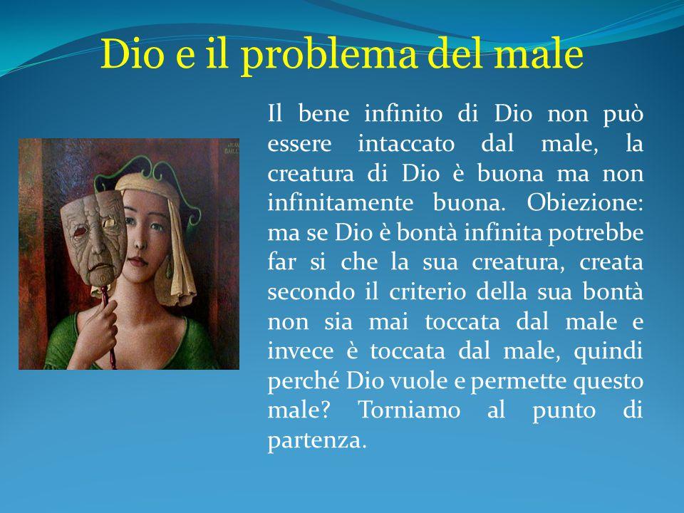 Dio e il problema del male Il bene infinito di Dio non può essere intaccato dal male, la creatura di Dio è buona ma non infinitamente buona. Obiezione