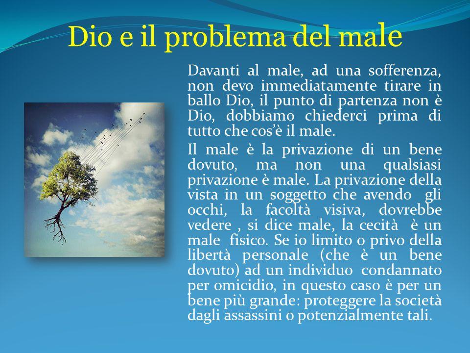 Dio e il problema del ma le Davanti al male, ad una sofferenza, non devo immediatamente tirare in ballo Dio, il punto di partenza non è Dio, dobbiamo