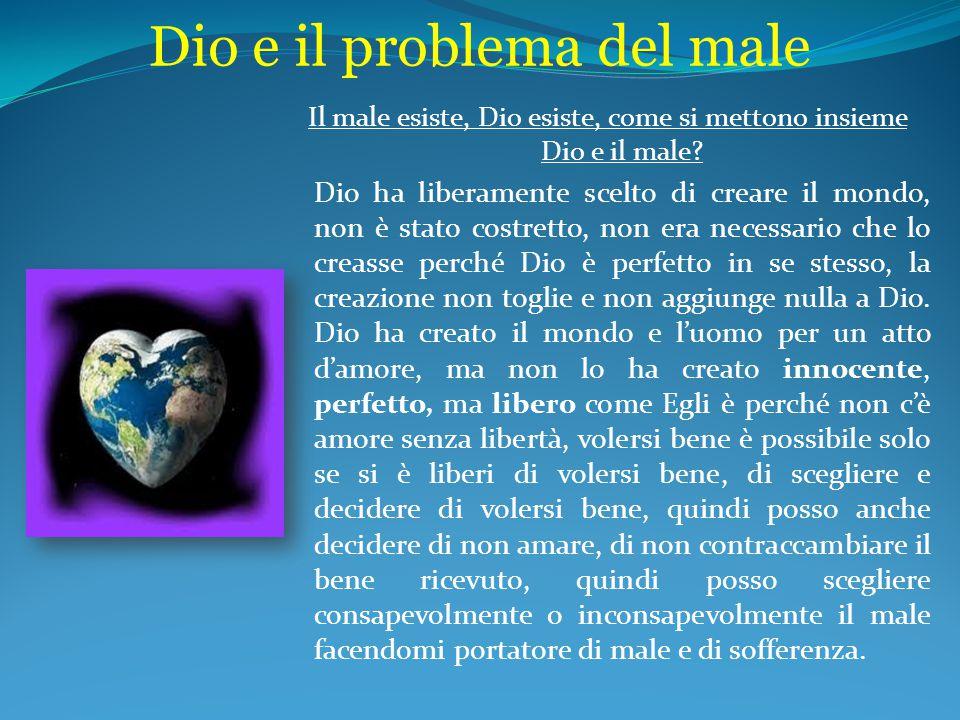 Dio e il problema del male Il male esiste, Dio esiste, come si mettono insieme Dio e il male? Dio ha liberamente scelto di creare il mondo, non è stat
