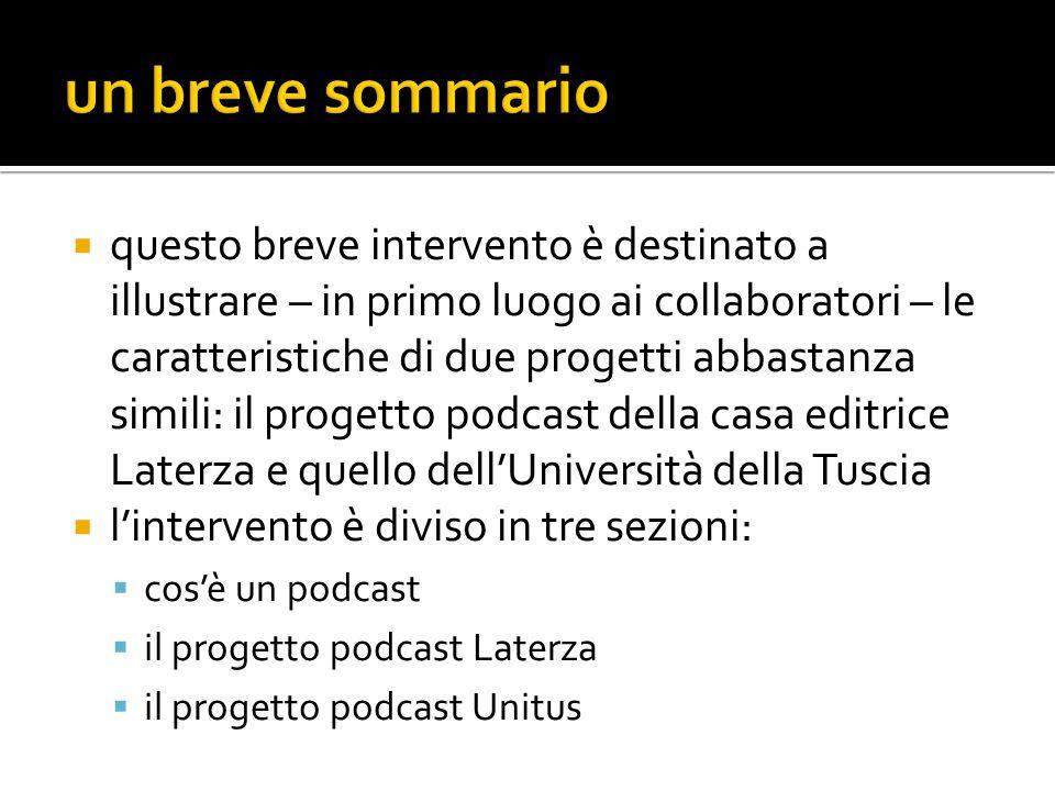  questo breve intervento è destinato a illustrare – in primo luogo ai collaboratori – le caratteristiche di due progetti abbastanza simili: il progetto podcast della casa editrice Laterza e quello dell'Università della Tuscia  l'intervento è diviso in tre sezioni:  cos'è un podcast  il progetto podcast Laterza  il progetto podcast Unitus