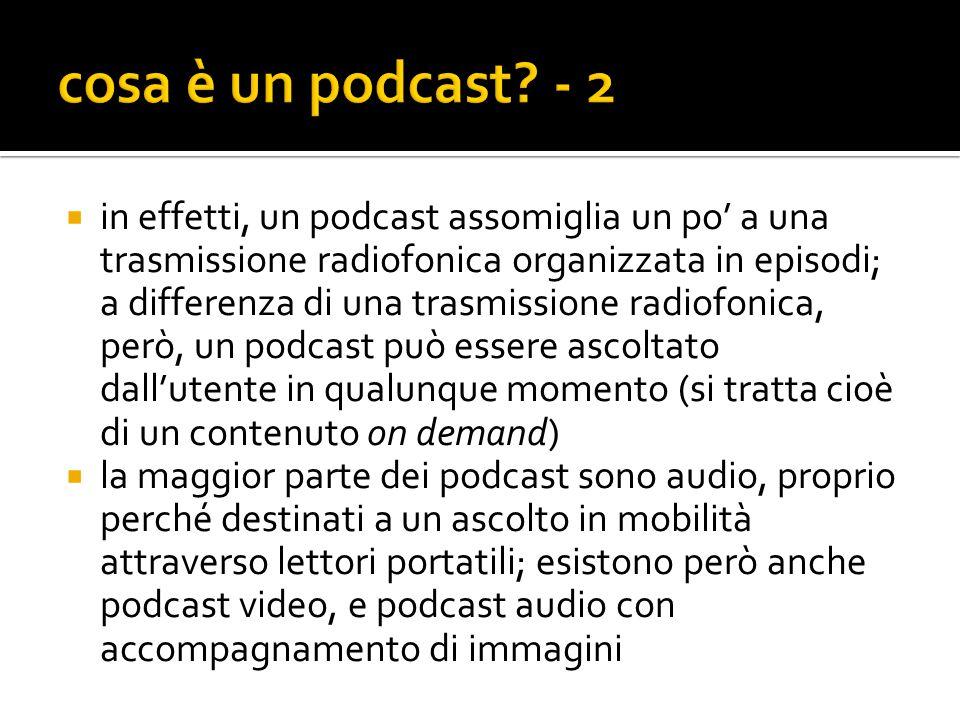  in effetti, un podcast assomiglia un po' a una trasmissione radiofonica organizzata in episodi; a differenza di una trasmissione radiofonica, però, un podcast può essere ascoltato dall'utente in qualunque momento (si tratta cioè di un contenuto on demand)  la maggior parte dei podcast sono audio, proprio perché destinati a un ascolto in mobilità attraverso lettori portatili; esistono però anche podcast video, e podcast audio con accompagnamento di immagini
