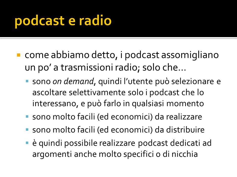  come abbiamo detto, i podcast assomigliano un po' a trasmissioni radio; solo che…  sono on demand, quindi l'utente può selezionare e ascoltare selettivamente solo i podcast che lo interessano, e può farlo in qualsiasi momento  sono molto facili (ed economici) da realizzare  sono molto facili (ed economici) da distribuire  è quindi possibile realizzare podcast dedicati ad argomenti anche molto specifici o di nicchia
