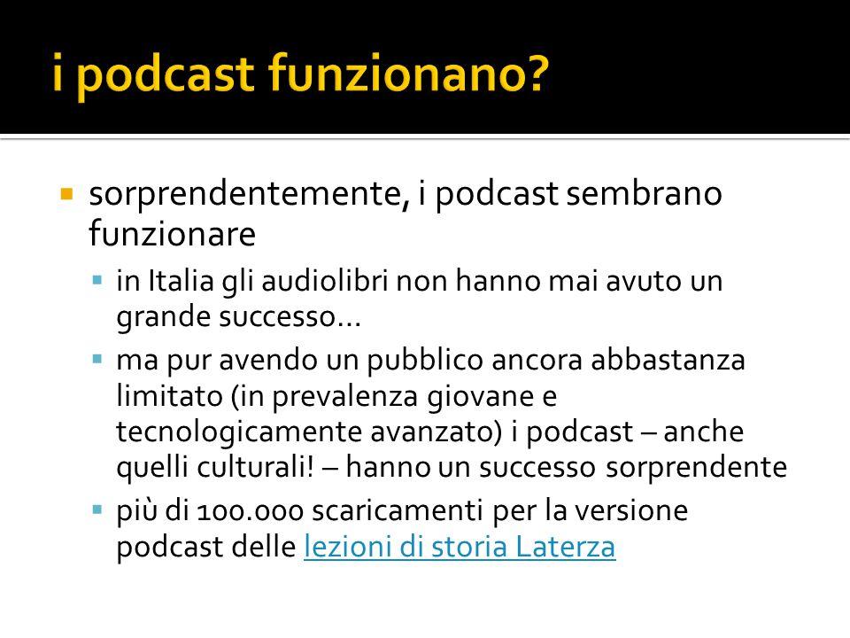  sorprendentemente, i podcast sembrano funzionare  in Italia gli audiolibri non hanno mai avuto un grande successo…  ma pur avendo un pubblico ancora abbastanza limitato (in prevalenza giovane e tecnologicamente avanzato) i podcast – anche quelli culturali.