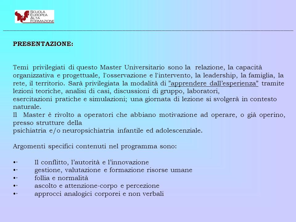 Le strutture della riabilitazione psichiatrica come sistema: organizzazione, progetti, valutazione, azione, comunicazione, strumenti operativi · selezione accoglimento e dimissione paziente · la struttura di riabilitazione psichiatrica come scelta di lavoro · estetica di vita quotidiana e psichiatria · la famiglia · i servizi invianti, la rete · studio delle emozioni · tipologie e studio casi clinici · la gestione delle crisi · aspetti legislativi · aspetti deontologici · psicofarmacologia · adolescenza, reati e procedimenti penali Il Master si propone di far incontrare figure professionali differenti in modo da valorizzare i diversi ruoli presenti - consapevoli del valore aggiunto di tale scelta metodologica sul piano dell'apprendimento - e di mettere in atto, per tutta la durata del Master stesso, una situazione che rappresenti una temporanea équipe di lavoro e studio sui temi proposti.