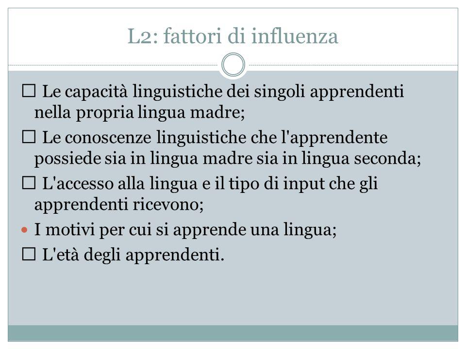 L2: fattori di influenza  Le capacità linguistiche dei singoli apprendenti nella propria lingua madre;  Le conoscenze linguistiche che l apprendente possiede sia in lingua madre sia in lingua seconda;  L accesso alla lingua e il tipo di input che gli apprendenti ricevono; I motivi per cui si apprende una lingua;  L età degli apprendenti.