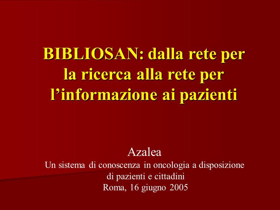 BIBLIOSAN: dalla rete per la ricerca alla rete per l'informazione ai pazienti Azalea Un sistema di conoscenza in oncologia a disposizione di pazienti e cittadini Roma, 16 giugno 2005