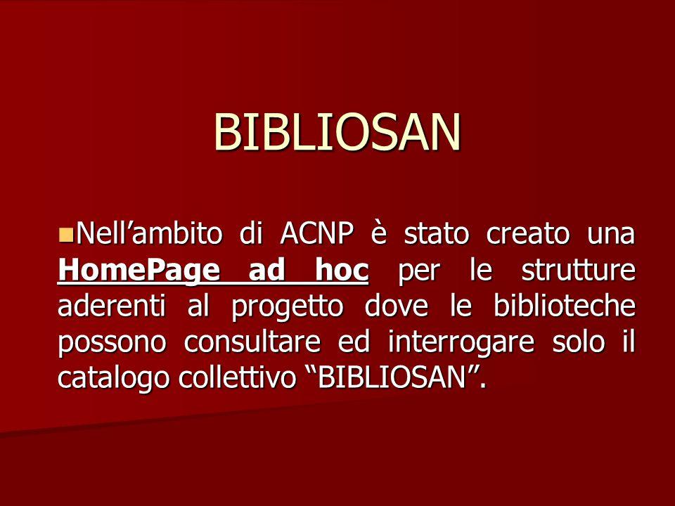BIBLIOSAN Nell'ambito di ACNP è stato creato una HomePage ad hoc per le strutture aderenti al progetto dove le biblioteche possono consultare ed interrogare solo il catalogo collettivo BIBLIOSAN .