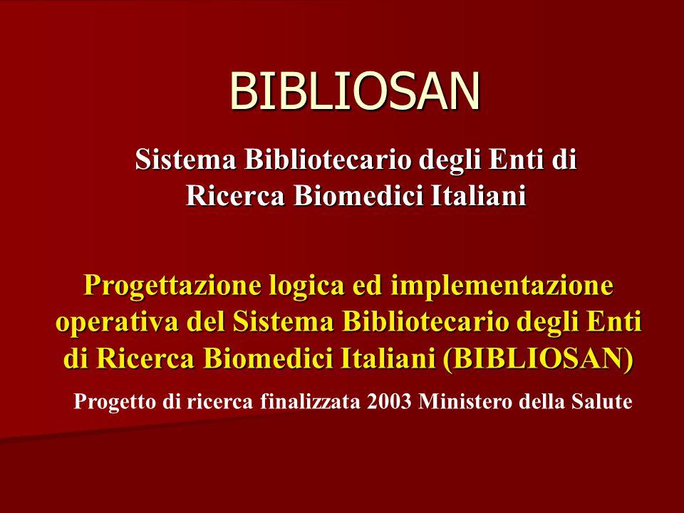 BIBLIOSAN Sistema Bibliotecario degli Enti di Ricerca Biomedici Italiani Progetto di ricerca finalizzata 2003 Ministero della Salute Progettazione logica ed implementazione operativa del Sistema Bibliotecario degli Enti di Ricerca Biomedici Italiani (BIBLIOSAN)