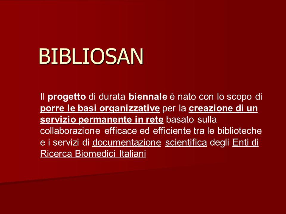 BIBLIOSAN Il progetto di durata biennale è nato con lo scopo di porre le basi organizzative per la creazione di un servizio permanente in rete basato sulla collaborazione efficace ed efficiente tra le biblioteche e i servizi di documentazione scientifica degli Enti di Ricerca Biomedici Italiani