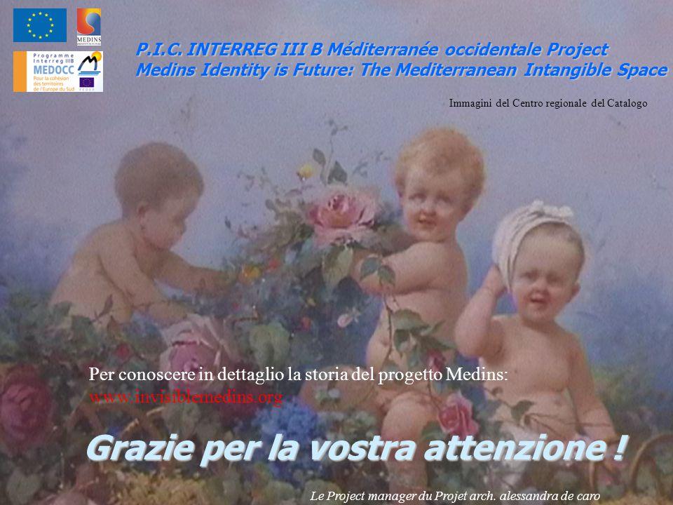 Grazie per la vostra attenzione ! P.I.C. INTERREG III B Méditerranée occidentale Project Medins Identity is Future: The Mediterranean Intangible Space