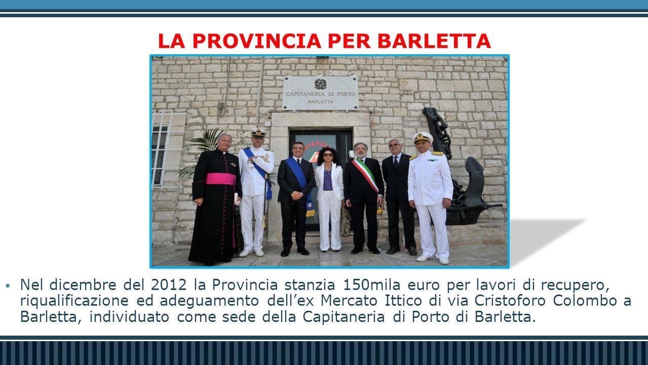  Nel dicembre del 2012 la Provincia stanzia 150mila euro per lavori di recupero, riqualificazione ed adeguamento dell'ex Mercato Ittico di via Cristoforo Colombo a Barletta, individuato come sede della Capitaneria di Porto di Barletta.