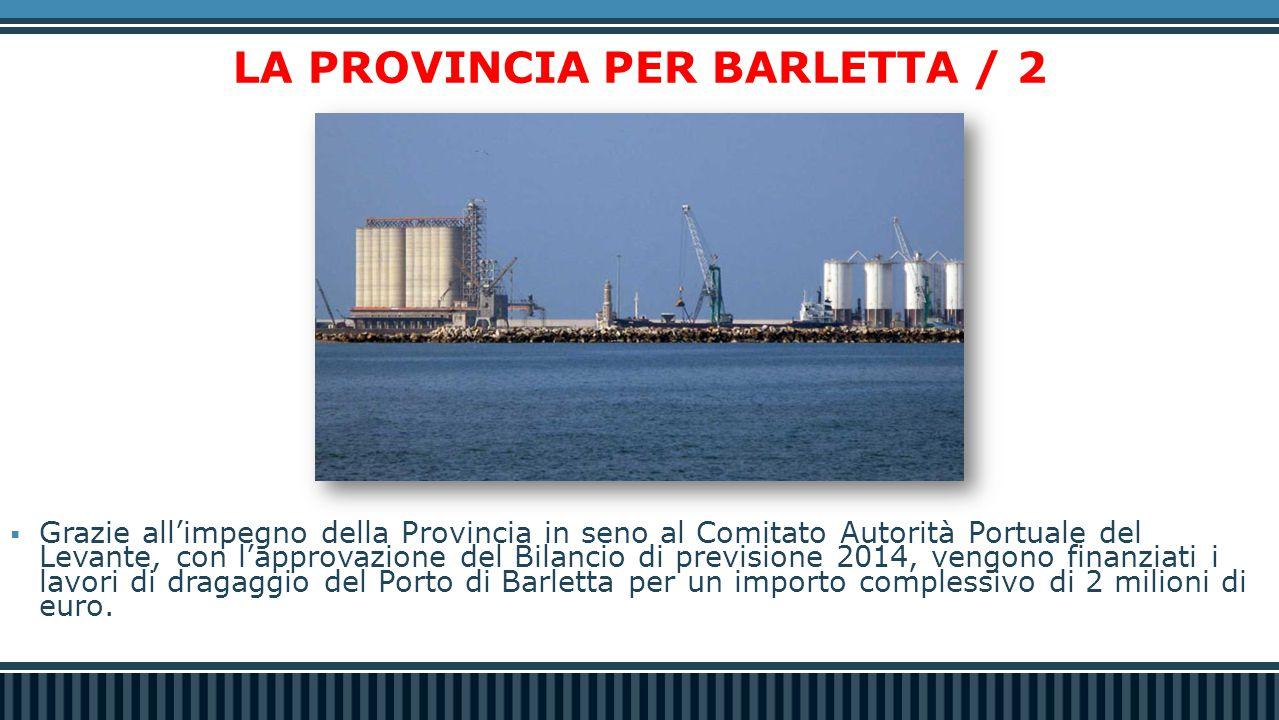 LA PROVINCIA PER BARLETTA / 2  Grazie all'impegno della Provincia in seno al Comitato Autorità Portuale del Levante, con l'approvazione del Bilancio di previsione 2014, vengono finanziati i lavori di dragaggio del Porto di Barletta per un importo complessivo di 2 milioni di euro.