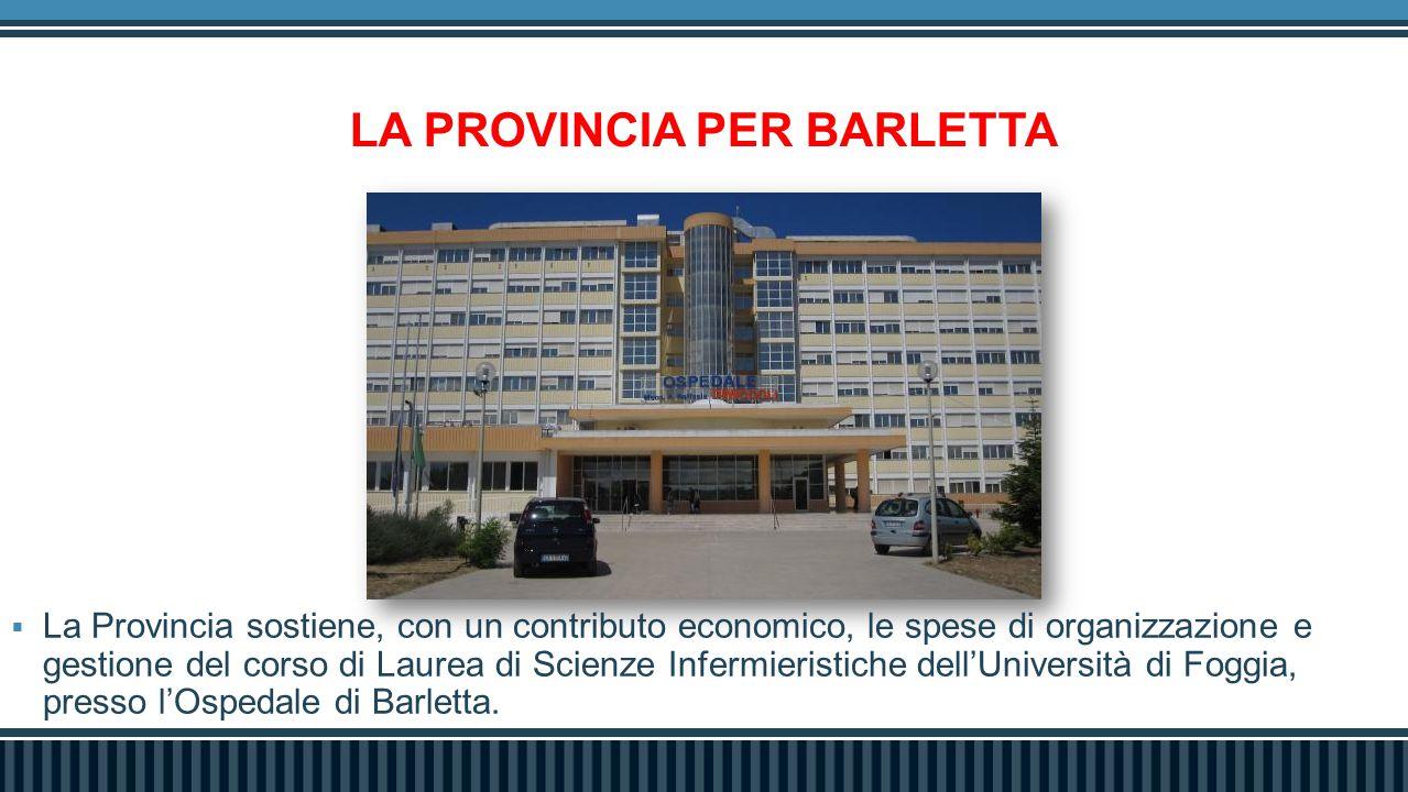 LA PROVINCIA PER BARLETTA  La Provincia sostiene, con un contributo economico, le spese di organizzazione e gestione del corso di Laurea di Scienze Infermieristiche dell'Università di Foggia, presso l'Ospedale di Barletta.